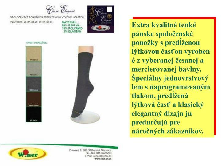 Extra kvalitné tenké pánske spoločenské ponožky s predĺženou lýtkovoučasťouvyrobené z vyberanej česanej a mercierovanej bavlny. Špeciálny jednovrstvový lem s naprogramovaným tlakom, predĺžená lýtková časť a klasický elegantný dizajn ju predurčujú pre náročných zákazníkov.