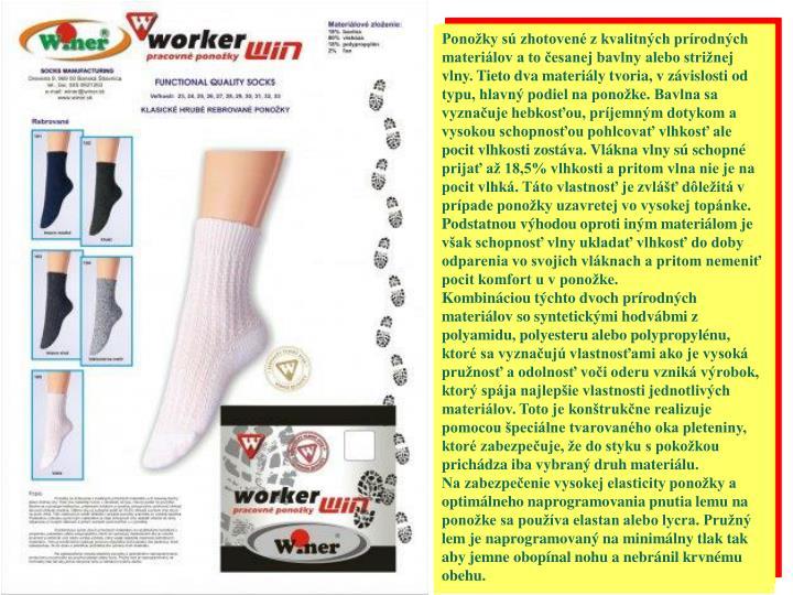 Ponožky sú zhotovené z kvalitných prírodných materiálov a to česanej bavlny alebo strižnej vlny. Tieto dva materiály tvoria, v závislosti od typu, hlavný podiel na ponožke. Bavlna sa vyznačuje hebkosťou, príjemným dotykom a vysokou schopnosťou pohlcovať vlhkosť ale pocit vlhkosti zostáva. Vlákna vlny sú schopné prijať až 18,5% vlhkosti a pritom vlna nie je na pocit vlhká. Táto vlastnosť je zvlášť dôležitá v prípade ponožky uzavretej vo vysokej topánke. Podstatnou výhodou oproti iným materiálom je však schopnosť vlny ukladať vlhkosť do doby odparenia vo svojich vláknach a pritom nemeniť pocit komfort u v ponožke.