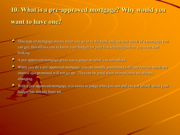 10. What is a pre-approved mortgage? Why would you want to have one?