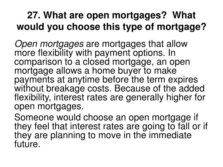 27. What are open mortgages?  What would you choose this type of mortgage?