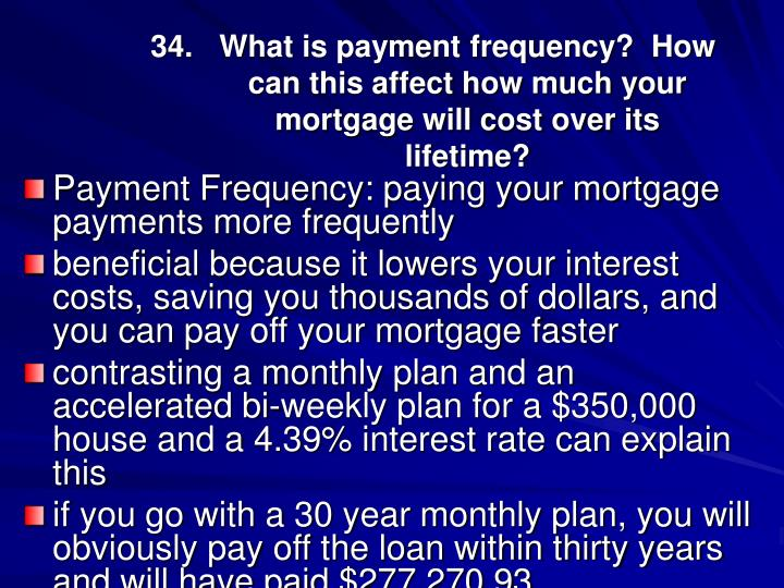34.What is payment frequency?  How can this affect how much your mortgage will cost over its lifetime?