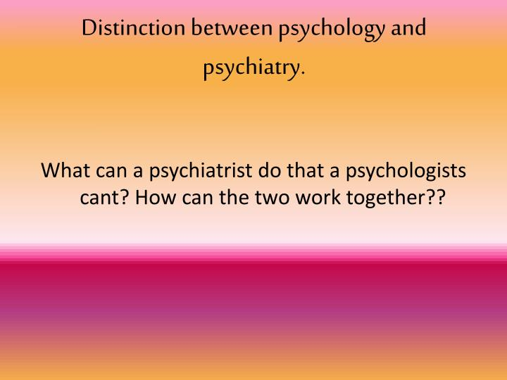 Distinction between psychology and psychiatry.