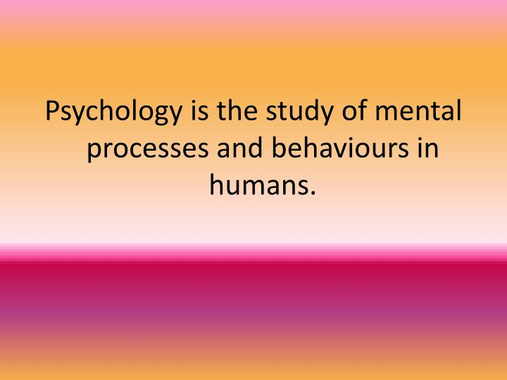 Psychology is the study of mental processes and behaviours in humans.