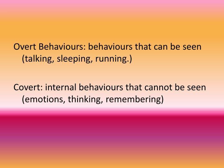 Overt Behaviours: behaviours that can be seen (talking, sleeping, running.)
