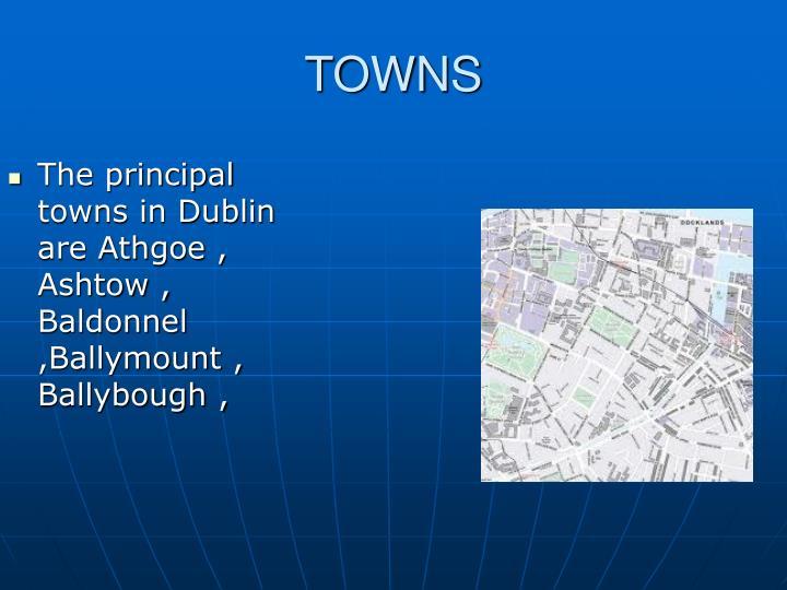 The principal towns in Dublin are Athgoe , Ashtow , Baldonnel ,Ballymount , Ballybough ,