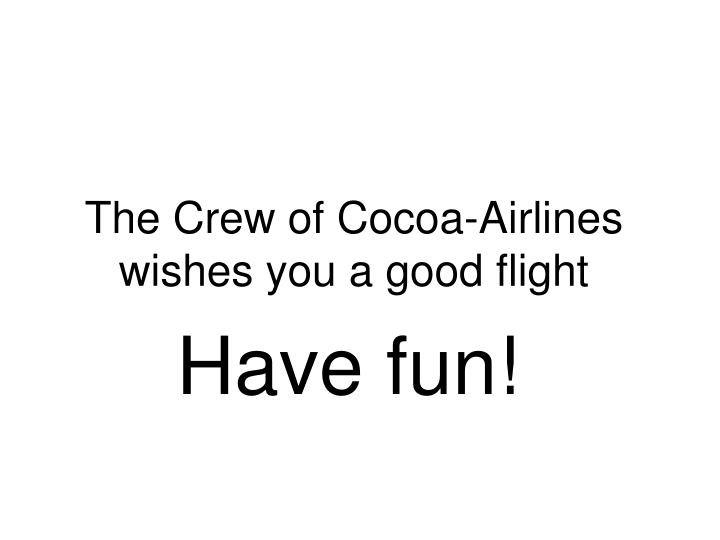 The Crew of Cocoa-Airlines wishes you a good flight
