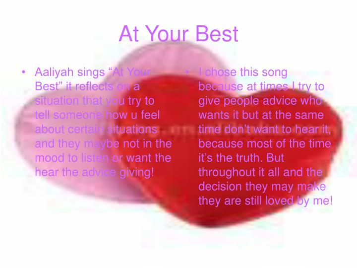 """Aaliyah sings """"At Your Best"""" it reflects on a situation that you try to tell someone how u feel about certain situations and they maybe not in the mood to listen or want the hear the advice giving!"""