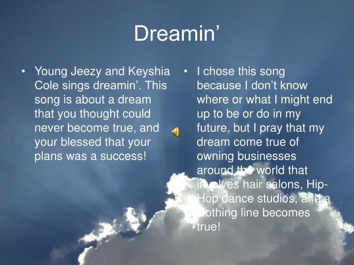 Young Jeezy and Keyshia Cole sings dreamin'. This song is about a dream that you thought could never become true, and your blessed that your plans was a success!