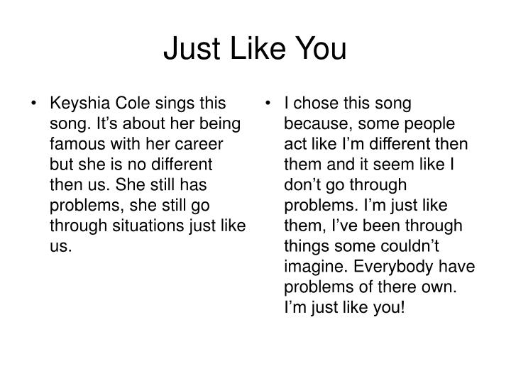 Keyshia Cole sings this song. It's about her being famous with her career but she is no different then us. She still has problems, she still go through situations just like us.