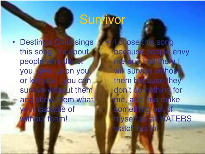 Destiny's Child sings this song. It's about people who doubt you, give up on you, or left you…you can survive without them and show them what your capable of without them!