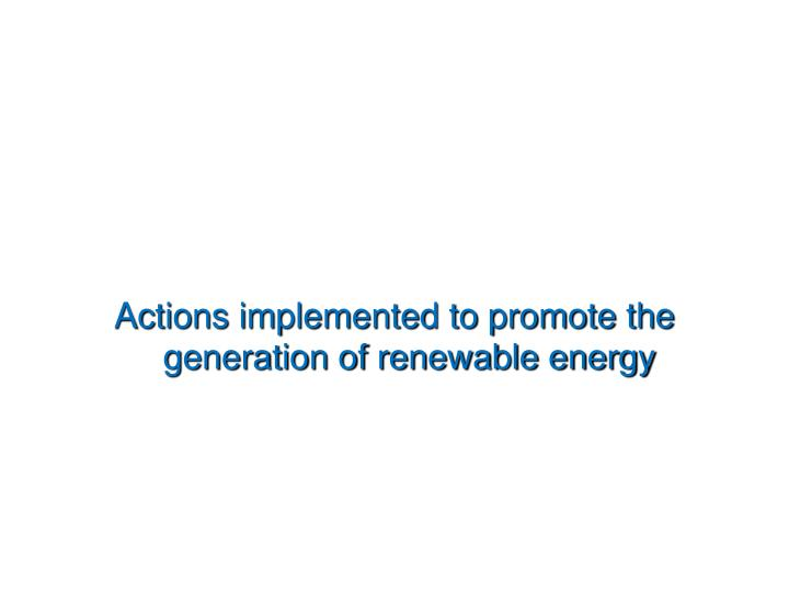 Actions implemented to promote the generation of renewable energy