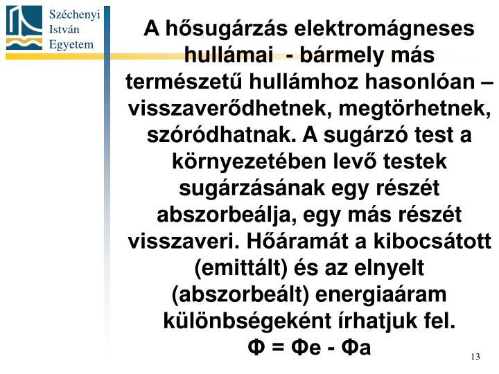 A hősugárzás elektromágneses hullámai  - bármely más természetű hullámhoz hasonlóan – visszaverődhetnek, megtörhetnek, szóródhatnak. A sugárzó test a környezetében levő testek sugárzásának egy részét abszorbeálja, egy más részét visszaveri. Hőáramát a kibocsátott (emittált) és az elnyelt  (abszorbeált) energiaáram különbségeként írhatjuk fel.