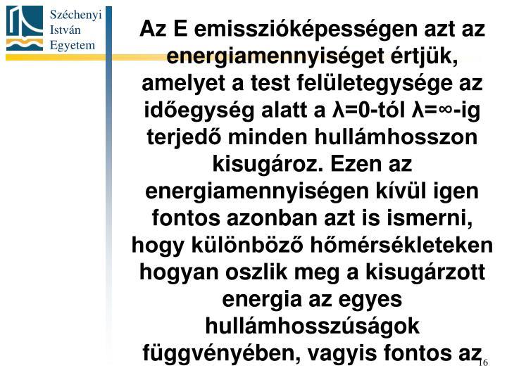 Az E emisszióképességen azt az energiamennyiséget értjük, amelyet a test felületegysége az időegység alatt a λ=0-tól λ=∞-ig terjedő minden hullámhosszon kisugároz. Ezen az energiamennyiségen kívül igen fontos azonban azt is ismerni, hogy különböző hőmérsékleteken hogyan oszlik meg a kisugárzott energia az egyes hullámhosszúságok függvényében, vagyis fontos az
