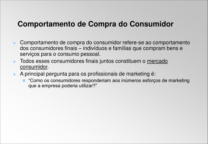 Comportamento de compra do consumidor refere-se ao comportamento dos consumidores finais – indivíduos e famílias que compram bens e serviços para o consumo pessoal.