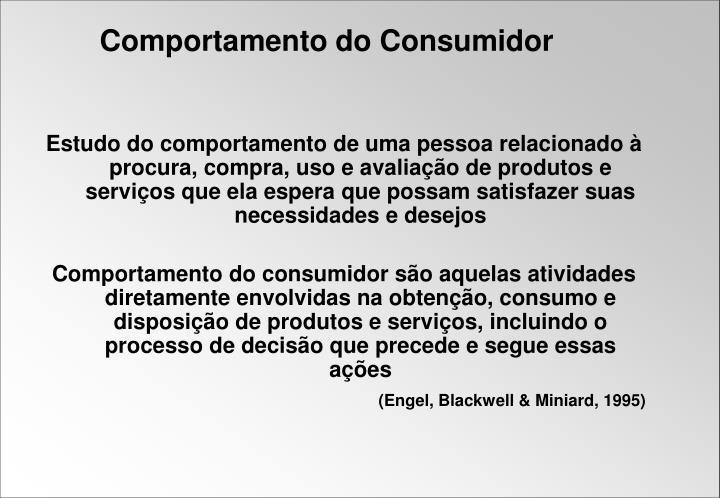Estudo do comportamento de uma pessoa relacionado à procura, compra, uso e avaliação de produtos e serviços que ela espera que possam satisfazer suas necessidades e desejos