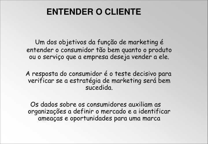 Um dos objetivos da função de marketing é entender o consumidor tão bem quanto o produto ou o serviço que a empresa deseja vender a ele.
