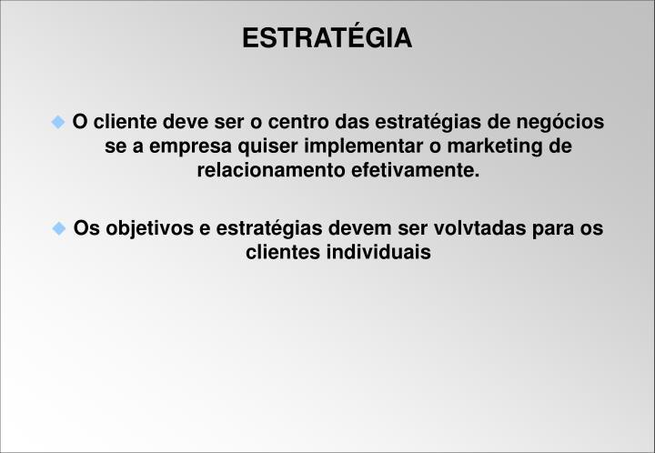 O cliente deve ser o centro das estratégias de negócios se a empresa quiser implementar o marketing de relacionamento efetivamente.