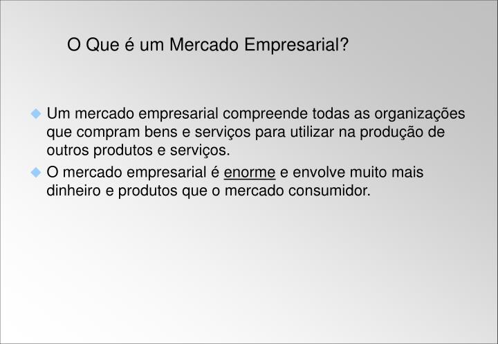 Um mercado empresarial compreende todas as organizações que compram bens e serviços para utilizar na produção de outros produtos e serviços.