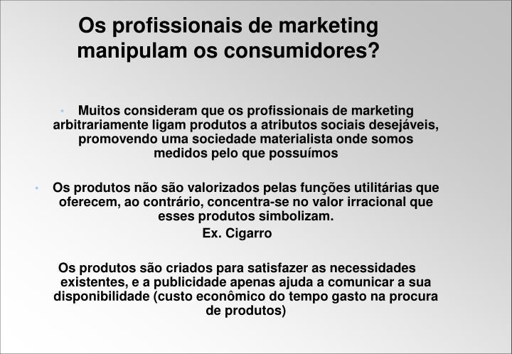 Muitos consideram que os profissionais de marketing arbitrariamente ligam produtos a atributos sociais desejáveis, promovendo uma sociedade materialista onde somos medidos pelo que possuímos
