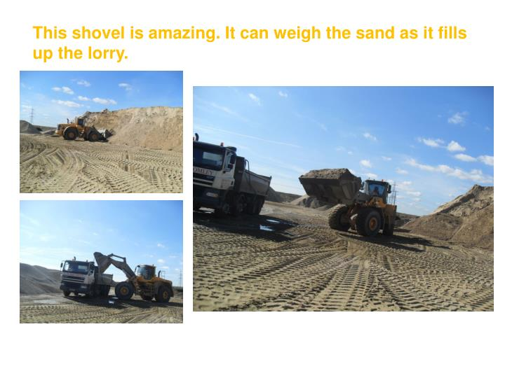 This shovel is amazing. It can weigh the sand as it fills up the lorry.