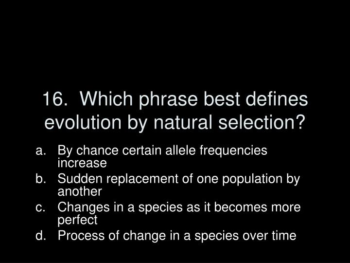 16.  Which phrase best defines evolution by natural selection?