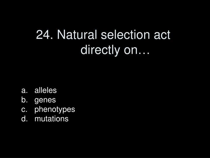 24. Natural selection act directly on…