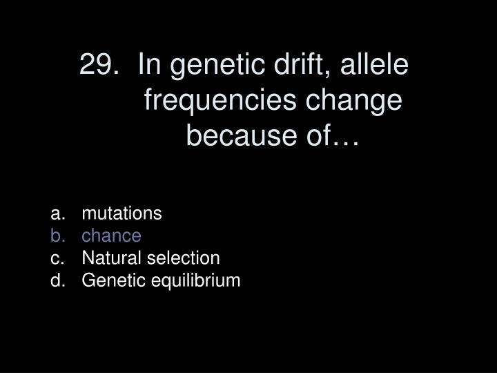 29.  In genetic drift, allele frequencies change because of…