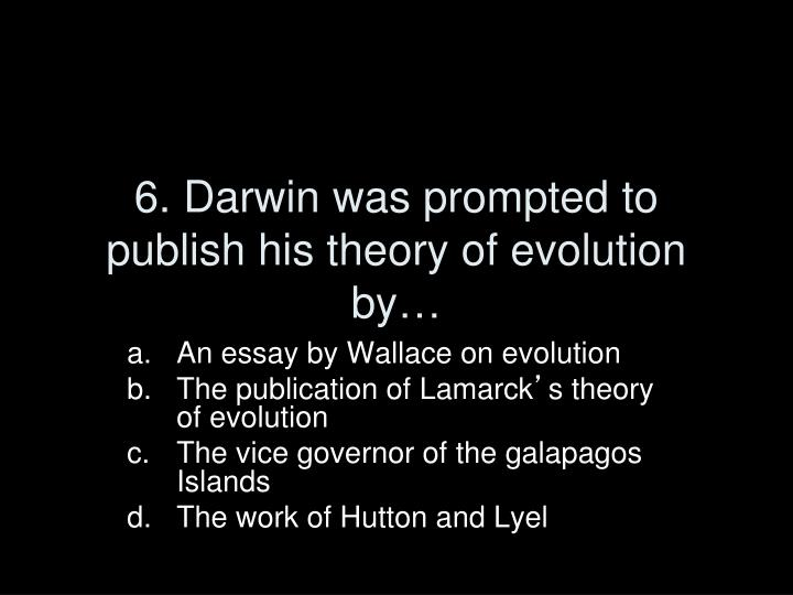 6. Darwin was prompted to publish his theory of evolution by…