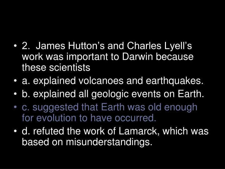2.  James Hutton's and Charles Lyell's work was important to Darwin because these scientists