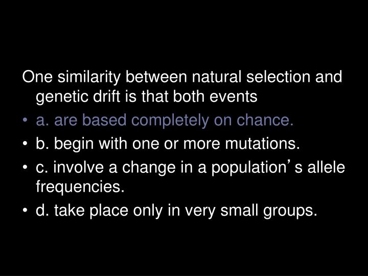 One similarity between natural selection and genetic drift is that both events