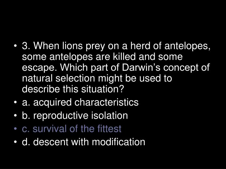 3. When lions prey on a herd of antelopes, some antelopes are killed and some escape. Which part of Darwin's concept of natural selection might be used to describe this situation?