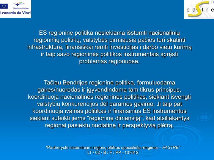 ES regionine politika nesiekiama išstumti nacionalinių regioninių politikų; valstybės pirmiausia pačios turi skatinti infrastruktūrą, finansiškai remti investicijas į darbo vietų kūrimą ir taip savo regioninės politikos instrumentais spręsti problemas regionuose.