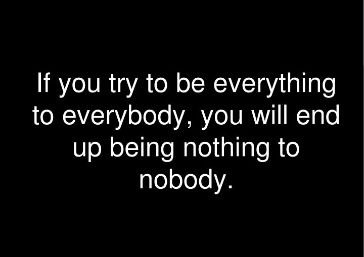 If you try to be everything to everybody, you will end up being nothing to nobody.