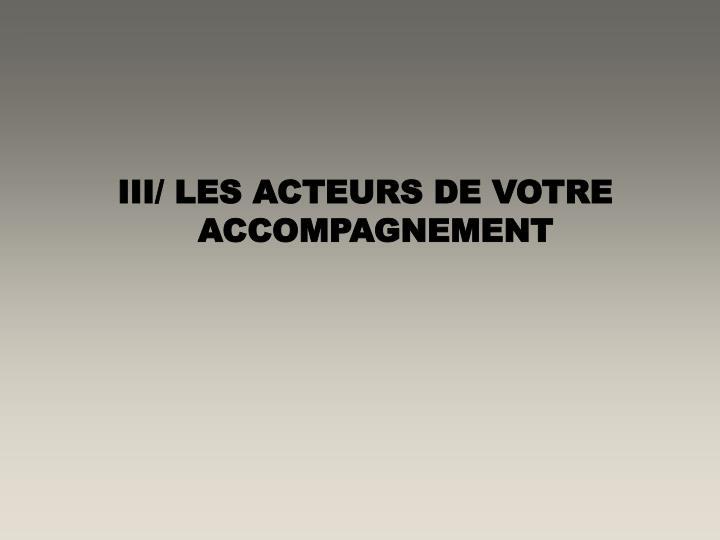 III/ LES ACTEURS DE VOTRE ACCOMPAGNEMENT