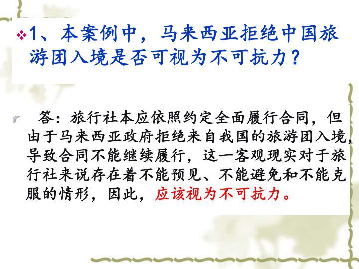 1、本案例中,马来西亚拒绝中国旅游团入境是否可视为不可抗力?