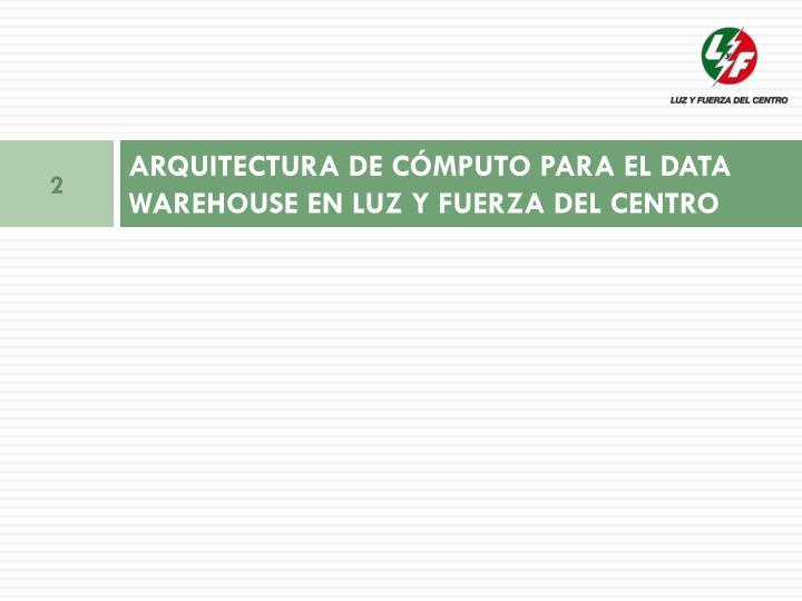 ARQUITECTURA DE CÓMPUTO PARA EL DATA WAREHOUSE EN LUZ Y FUERZA DEL CENTRO