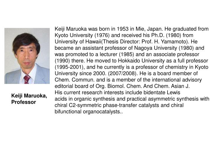 Keiji Maruoka was born in 1953 in Mie, Japan. He graduated from Kyoto University (1976) and received his Ph.D. (1980) from University of Hawaii(Thesis Director: Prof. H. Yamamoto). He became an assistant professor of Nagoya University (1980) and was promoted to a lecturer (1985) and an associate professor (1990) there. He moved to Hokkaido University as a full professor (1995-2001), and he currently is a professor of chemistry in Kyoto University since 2000. (2007/2008). He is a board member of Chem. Commun. and is a member of the international advisory editorial board of Org. Biomol. Chem. And Chem. Asian J.