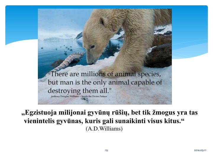 """""""Egzistuoja milijonai gyvūnų rūšių, bet tik žmogus yra tas vienintelis gyvūnas, kuris gali sunaikinti visus kitus."""""""