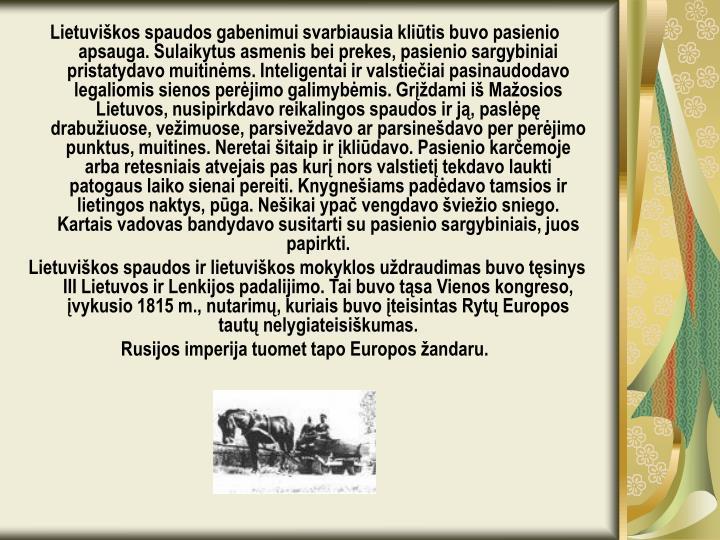 Lietuviškos spaudos gabenimui svarbiausia kliūtis buvo pasienio apsauga. Sulaikytus asmenis bei prekes, pasienio sargybiniai pristatydavo muitinėms. Inteligentai ir valstiečiai pasinaudodavo legaliomis sienos perėjimo galimybėmis. Grįždami iš Mažosios Lietuvos, nusipirkdavo reikalingos spaudos ir ją, paslėpę drabužiuose, vežimuose, parsiveždavo ar parsinešdavo per perėjimo punktus, muitines. Neretai šitaip ir įkliūdavo. Pasienio karčemoje arba retesniais atvejais pas kurį nors valstietį tekdavo laukti patogaus laiko sienai pereiti. Knygnešiams padėdavo tamsios ir lietingos naktys, pūga. Nešikai ypač vengdavo šviežio sniego. Kartais vadovas bandydavo susitarti su pasienio sargybiniais, juos papirkti.