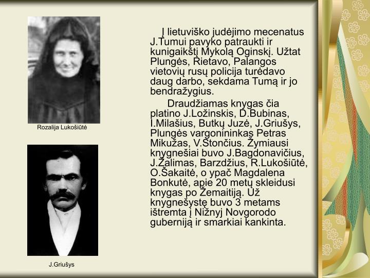 Į lietuviško judėjimo mecenatus J.Tumui pavyko patraukti ir kunigaikštį Mykolą Oginskį. Užtat Plungės, Rietavo, Palangos vietovių rusų policija turėdavo daug darbo, sekdama Tumą ir jo bendražygius.