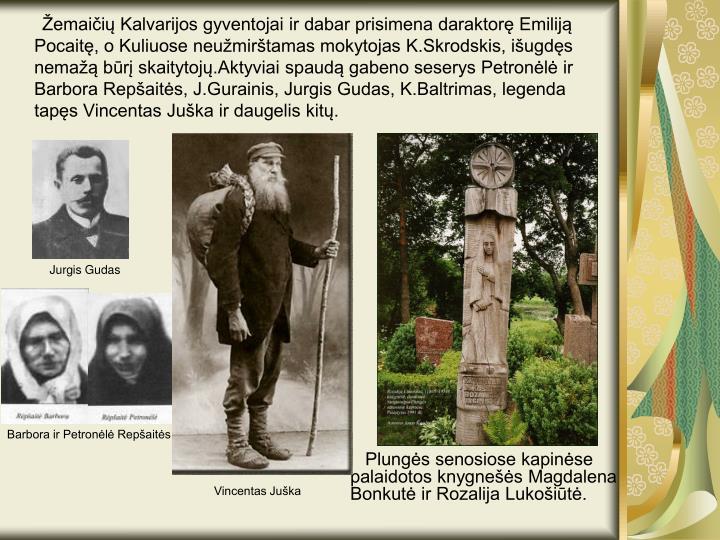 Žemaičių Kalvarijos gyventojai ir dabar prisimena daraktorę Emiliją Pocaitę, o Kuliuose neužmirštamas mokytojas K.Skrodskis, išugdęs nemažą būrį skaitytojų.Aktyviai spaudą gabeno seserys Petronėlė ir Barbora Repšaitės, J.Gurainis, Jurgis Gudas, K.Baltrimas, legenda tapęs Vincentas Juška ir daugelis kitų.