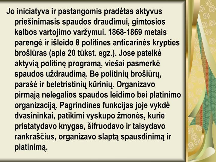 Jo iniciatyva ir pastangomis pradėtas aktyvus priešinimasis spaudos draudimui, gimtosios kalbos vartojimo varžymui. 1868-1869 metais parengė ir išleido 8 politines anticarinės krypties brošiūras (apie 20 tūkst. egz.). Jose pateikė aktyvią politinę programą, viešai pasmerkė spaudos uždraudimą. Be politinių brošiūrų, parašė ir beletristinių kūrinių. Organizavo pirmąją nelegalios spaudos leidimo bei platinimo organizaciją. Pagrindines funkcijas joje vykdė dvasininkai, patikimi vyskupo žmonės, kurie pristatydavo knygas, šifruodavo ir taisydavo rankraščius, organizavo slaptą spausdinimą ir platinimą.
