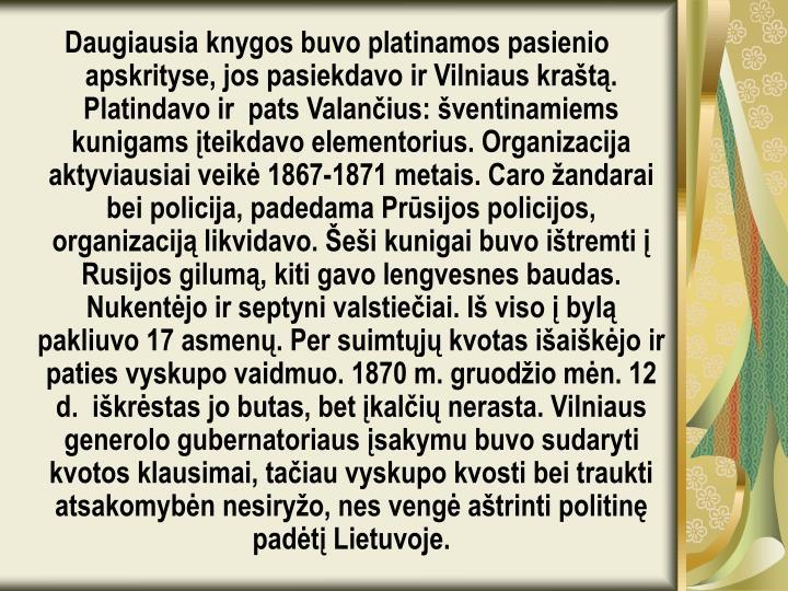 Daugiausia knygos buvo platinamos pasienio apskrityse, jos pasiekdavo ir Vilniaus kraštą. Platindavo ir  pats Valančius: šventinamiems kunigams įteikdavo elementorius. Organizacija aktyviausiai veikė 1867-1871 metais. Caro žandarai bei policija, padedama Prūsijos policijos, organizaciją likvidavo. Šeši kunigai buvo ištremti į Rusijos gilumą, kiti gavo lengvesnes baudas. Nukentėjo ir septyni valstiečiai. Iš viso į bylą pakliuvo 17 asmenų. Per suimtųjų kvotas išaiškėjo ir  paties vyskupo vaidmuo. 1870 m. gruodžio mėn. 12 d. iškrėstas jo butas, bet įkalčių nerasta. Vilniaus generolo gubernatoriaus įsakymu buvo sudaryti kvotos klausimai, tačiau vyskupo kvosti bei traukti atsakomybėn nesiryžo, nes vengė aštrinti politinę padėtį Lietuvoje.