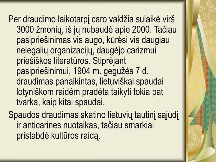 Per draudimo laikotarpį caro valdžia sulaikė virš 3000 žmonių, iš jų nubaudė apie 2000. Tačiau pasipriešinimas vis augo, kūrėsi vis daugiau nelegalių organizacijų, daugėjo carizmui priešiškos literatūros. Stiprėjant pasipriešinimui, 1904 m. gegužės 7 d. draudimas panaikintas, lietuviškai spaudai lotyniškom raidėm pradėta taikyti tokia pat tvarka, kaip kitai spaudai.