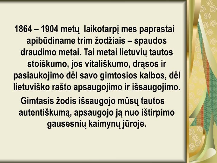 1864 – 1904 metų  laikotarpį mes paprastai apibūdiname trim žodžiais – spaudos draudimo metai. Tai metai lietuvių tautos stoiškumo, jos vitališkumo, drąsos ir pasiaukojimo dėl savo gimtosios kalbos, dėl lietuviško rašto apsaugojimo ir išsaugojimo.