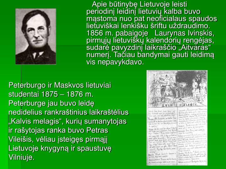 Apie būtinybę Lietuvoje leisti periodinį leidinį lietuvių kalba buvo mąstoma nuo pat neoficialaus spaudos lietuviškai lenkišku šriftu uždraudimo. 1856 m. pabaigoje   Laurynas Ivinskis,