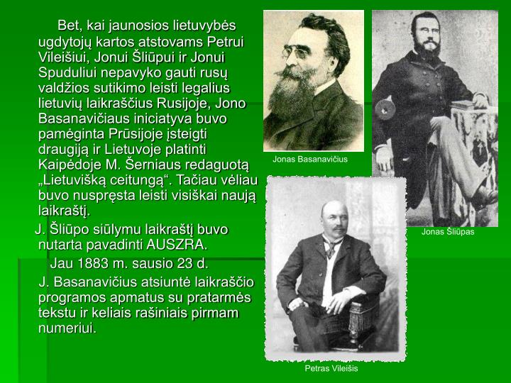 """Bet, kai jaunosios lietuvybės ugdytojų kartos atstovams Petrui Vileišiui, Jonui Šliūpui ir Jonui Spuduliui nepavyko gauti rusų valdžios sutikimo leisti legalius lietuvių laikraščius Rusijoje, Jono Basanavičiaus iniciatyva buvo pamėginta Prūsijoje įsteigti draugiją ir Lietuvoje platinti Kaipėdoje M. Šerniaus redaguotą """"Lietuvišką ceitungą"""". Tačiau vėliau buvo nuspręsta leisti visiškai naują laikraštį."""
