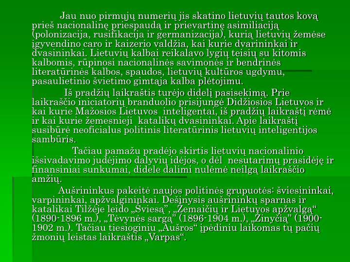 Jau nuo pirmųjų numerių jis skatino lietuvių tautos kovą prieš nacionalinę priespaudą ir prievartinę asimiliaciją (polonizacija, rusifikacija ir germanizacija), kurią lietuvių žemėse įgyvendino caro ir kaizerio valdžia, kai kurie dvarininkai ir dvasininkai. Lietuvių kalbai reikalavo lygių teisių su kitomis kalbomis, rūpinosi nacionalinės savimonės ir bendrinės literatūrinės kalbos, spaudos, lietuvių kultūros ugdymu, pasaulietinio švietimo gimtąja kalba plėtojimu.