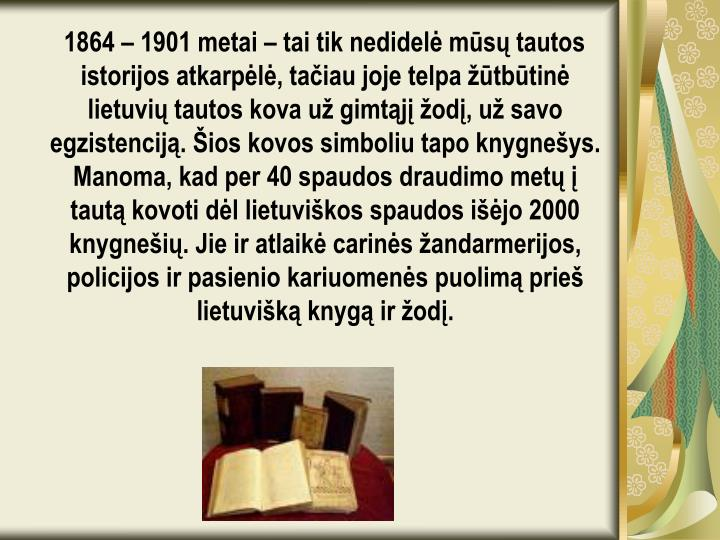 1864 – 1901 metai – tai tik nedidelė mūsų tautos istorijos atkarpėlė, tačiau joje telpa žūtbūtinė lietuvių tautos kova už gimtąjį žodį, už savo egzistenciją. Šios kovos simboliu tapo knygnešys. Manoma, kad per 40 spaudos draudimo metų į tautą kovoti dėl lietuviškos spaudos išėjo 2000 knygnešių. Jie ir atlaikė carinės žandarmerijos, policijos ir pasienio kariuomenės puolimą prieš lietuvišką knygą ir žodį.