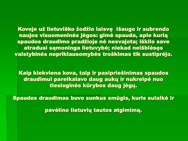 Kovoje už lietuviško žodžio laisvę  išaugo ir subrendo naujos visuomeninės jėgos: gimė spauda, apie kurią spaudos draudimo pradžioje nė nesvajota; iškilo save atradusi sąmoninga lietuvybė; niekad neišblėsęs